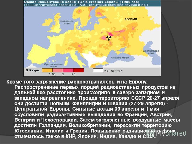 Кроме того загрязнение распространилось и на Европу. Распространение первых порций радиоактивных продуктов на дальнейшее расстояние происходило в северо-западном и западном направлениях. Пройдя территорию СССР 26-27 апреля они достигли Польши, Финлян