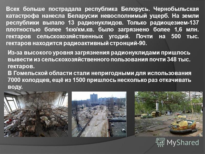 Всех больше пострадала республика Белорусь. Чернобыльская катастрофа нанесла Беларусии невосполнимый ущерб. На земли республики выпало 13 радионуклидов. Только радиоцезием-137 плотностью более 1 кв/км.кв. было загрязнено более 1,6 млн. гектаров сельс