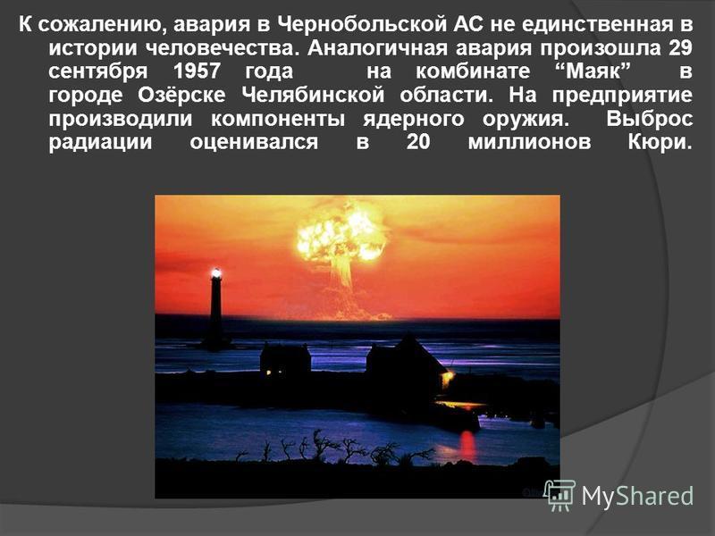 К сожалению, авария в Чернобольской АС не единственная в истории человечества. Аналогичная авария произошла 29 сентября 1957 года на комбинате Маяк в городе Озёрске Челябинской области. На предприятие производили компоненты ядерного оружия. Выброс ра