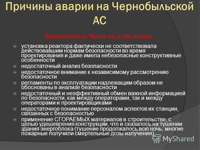 Причины аварии на Чернобыльской АС установка реактора фактически не соответствовала действовавшим нормам безопасности во время проектирования и даже имела небезопасные конструктивные особенности недостаточный анализ безопасности недостаточное внимани