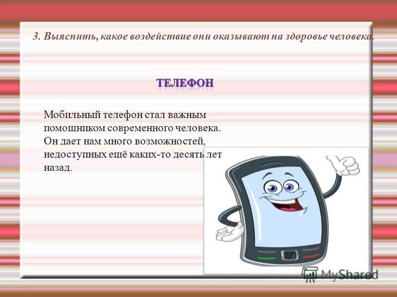 3. Выяснить, какое воздействие они оказывают на здоровье человека. Мобильный телефон стал важным помощником современного человека. Он дает нам много возможностей, недоступных ещё каких-то десять лет назад.