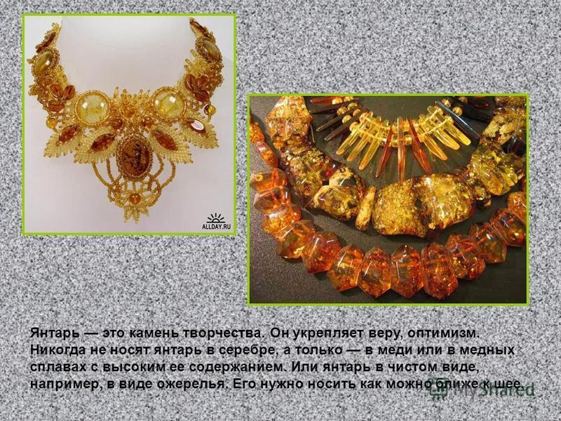 Янтарь это камень творчества. Он укрепляет веру, оптимизм. Никогда не носят янтарь в серебре, а только в меди или в медных сплавах с высоким ее содержанием. Или янтарь в чистом виде, например, в виде ожерелья. Его нужно носить как можно ближе к шее.