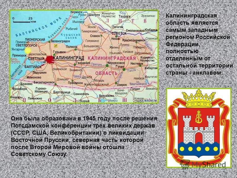 Калининградская область является самым западным регионом Российской Федерации, полностью отделенным от остальной территории страны - анклавом. Она была образована в 1945 году после решения Потсдамской конференции трех великих держав (СССР, США, Велик