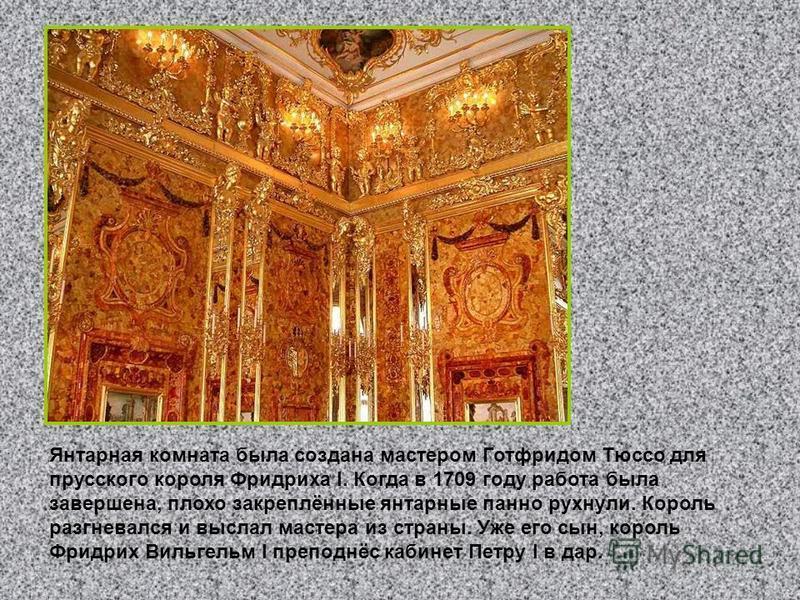 Янтарная комната была создана мастером Готфридом Тюссо для прусского короля Фридриха I. Когда в 1709 году работа была завершена, плохо закреплённые янтарные панно рухнули. Король разгневался и выслал мастера из страны. Уже его сын, король Фридрих Вил