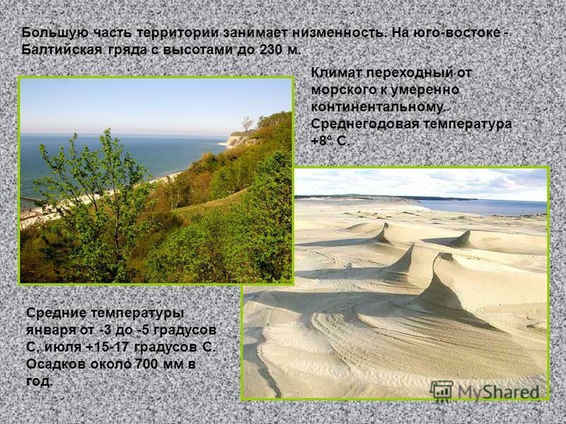 Большую часть территории занимает низменность. На юго-востоке - Балтийская гряда с высотами до 230 м. Климат переходный от морского к умеренно континентальному. Среднегодовая температура +8° С. Средние температуры января от -3 до -5 градусов С, июля
