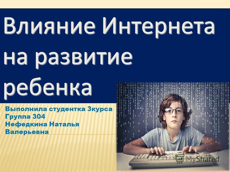 Выполнила студентка 3 курса Группа 304 Нефедкина Наталья Валерьевна Влияние Интернета на развитие ребенка