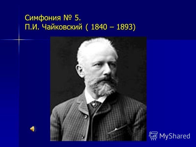Симфония 5. П.И. Чайковский ( 1840 – 1893)