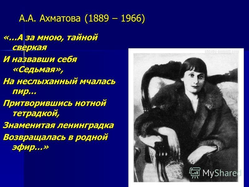 А.А. Ахматова (1889 – 1966) «…А за мною, тайной сверкая И назвавши себя «Седьмая», На неслыханный мчалась пир… Притворившись нотной тетрадкой, Знаменитая ленинградка Возвращалась в родной эфир…»