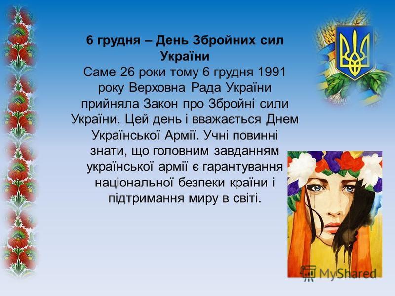 6 грудня – День Збройних сил України Саме 26 роки тому 6 грудня 1991 року Верховна Рада України прийняла Закон про Збройні сили України. Цей день і вважається Днем Української Армії. Учні повинні знати, що головним завданням української армії є гаран