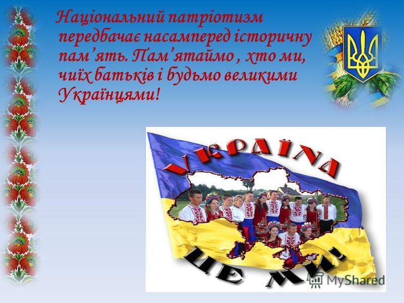 Національний патріотизм передбачає насамперед історичну память. Памятаймо, хто ми, чиїх батьків і будьмо великими Українцями!