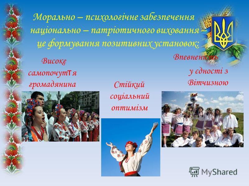 Морально – психологічне забезпечення національно – патріотичного виховання – це формування позитивних установок: Високе самопочут т я громадянина України Стійкий соціальний оптимізм Впевненість у єдності з Вітчизною