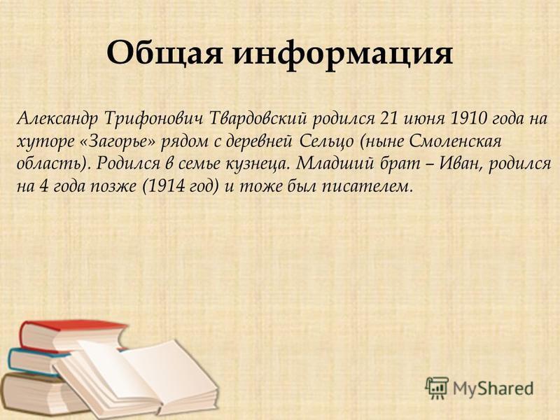 Общая информация Александр Трифонович Твардовский родился 21 июня 1910 года на хуторе «Загорье» рядом с деревней Сельцо (ныне Смоленская область). Родился в семье кузнеца. Младший брат – Иван, родился на 4 года позже (1914 год) и тоже был писателем.