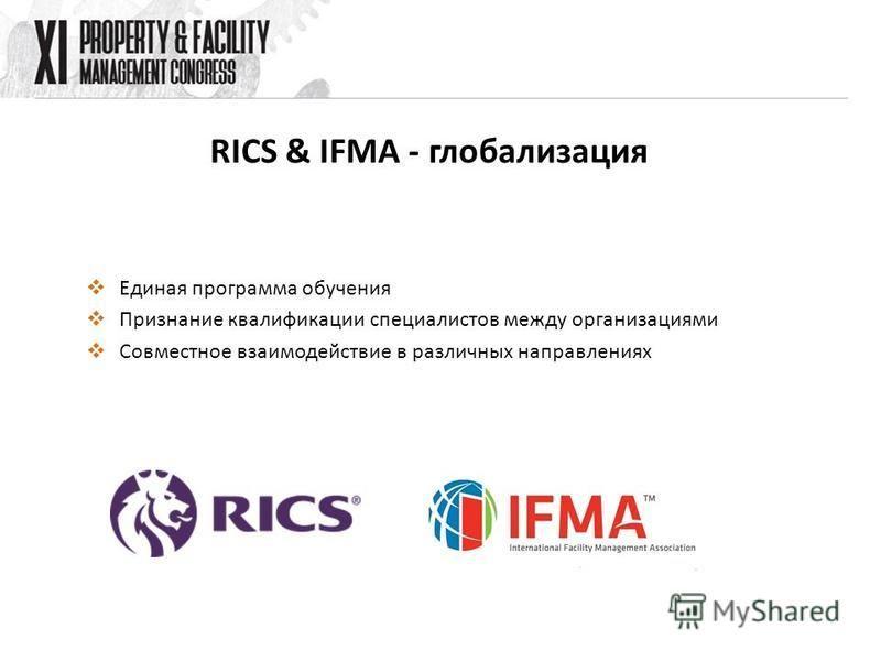 RICS & IFMA - глобализация Единая программа обучения Признание квалификации специалистов между организациями Совместное взаимодействие в различных направлениях