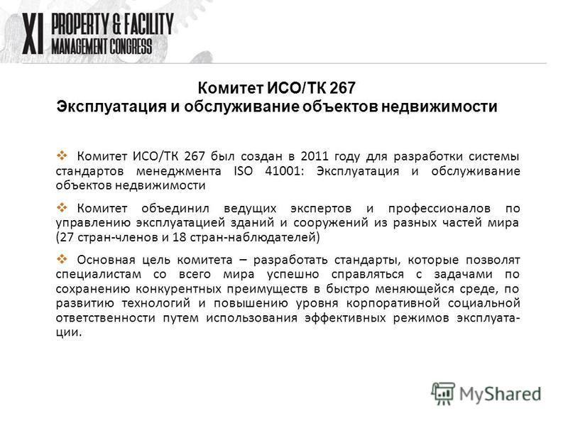 Комитет ИСО/ТК 267 Эксплуатация и обслуживание объектов недвижимости Комитет ИСО/ТК 267 был создан в 2011 году для разработки системы стандартов менеджмента ISO 41001: Эксплуатация и обслуживание объектов недвижимости Комитет объединил ведущих экспер