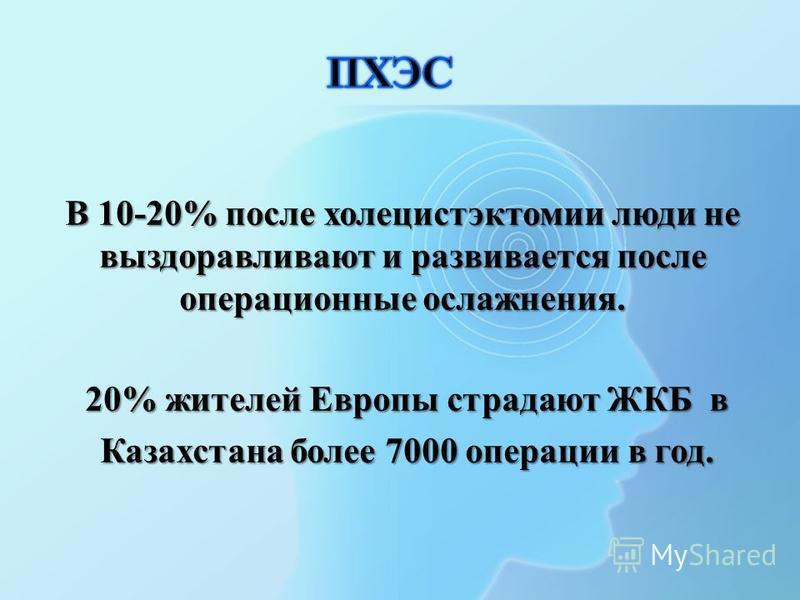 В 10-20% после холецистэктомии люжди не выздоравливают и развивается после операционные осложнения. 20% жителей Европы страдают ЖКБ в Казахстана более 7000 операции в год.
