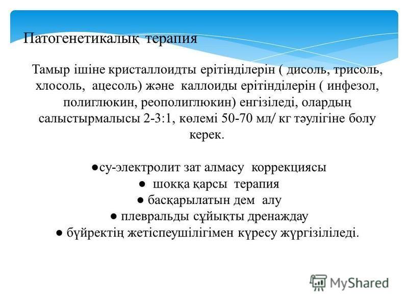 Патогенетикалық терапия Тамыр ішіне кристаллоиды ерітінділерін ( дисоль, трисоль, хлосоль, ацесоль) және коллоиды ерітінділерін ( инфезол, полиглюкин, реополиглюкин) енгізіледі, олардың салыстырмалысы 2-3:1, көлемі 50-70 мл ̸ кг тәулігіне болу керек.