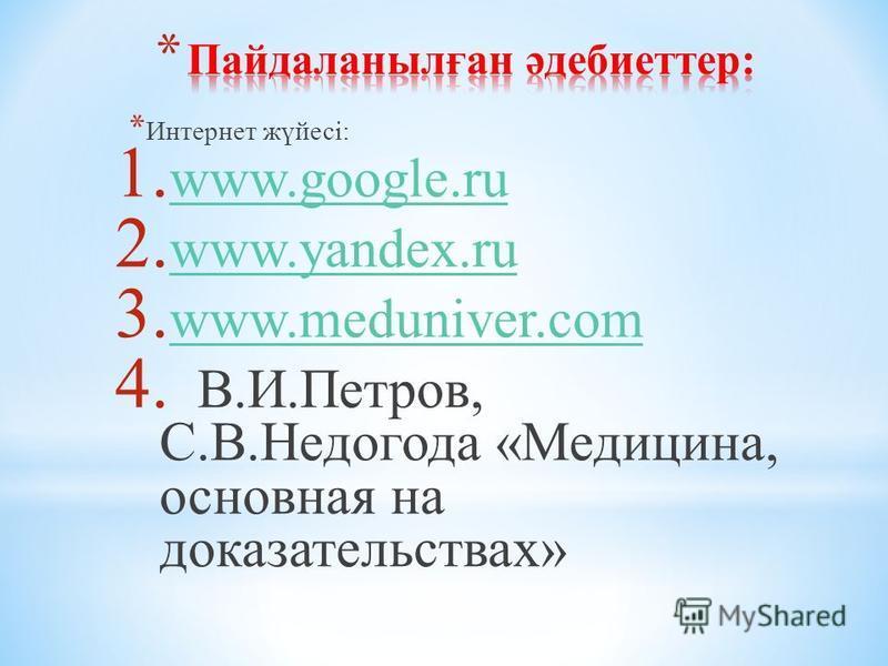 1. www.google.ru www.google.ru 2. www.yandex.ru www.yandex.ru 3. www.meduniver.com www.meduniver.com 4. В.И.Петров, С.В.Недогода «Медицина, основная на доказательствах» * Интернет жүйесі: