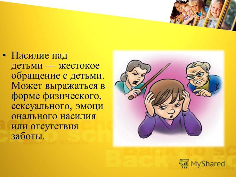 Насилие над детьми жестокое обращение с детьми. Может выражаться в форме физического, сексуального, эмоционального насилия или отсутствия заботы.