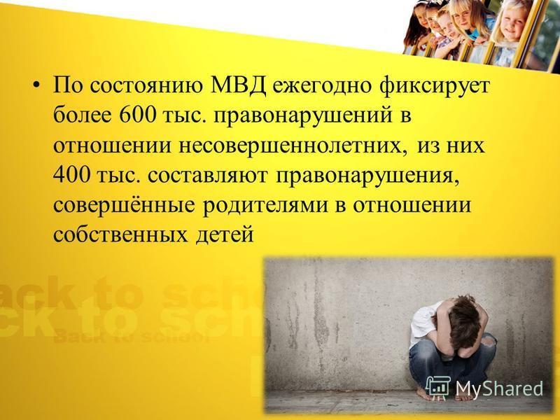 По состоянию МВД ежегодно фиксирует более 600 тыс. правонарушений в отношении несовершеннолетних, из них 400 тыс. составляют правонарушения, совершённые родителями в отношении собственных детей