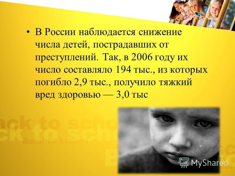 В России наблюдается снижение числа детей, пострадавших от преступлений. Так, в 2006 году их число составляло 194 тыс., из которых погибло 2,9 тыс., получило тяжкий вред здоровью 3,0 тыс
