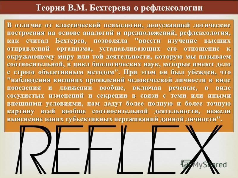 В отличие от классической психологии, допускавшей логические построения на основе аналогий и предположений, рефлексология, как считал Бехтерев, позволяла