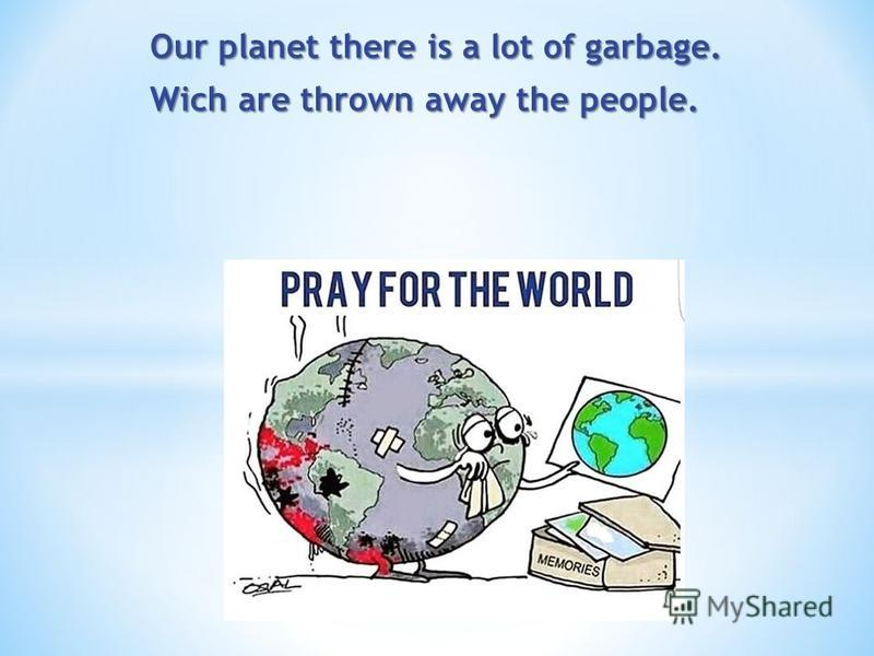 Our planet there is a lot of garbage. Wich are thrown away the people.