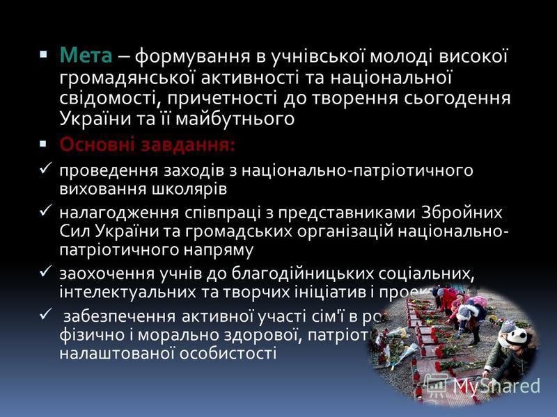 Мета – формування в учнівської молоді високої громадянської активності та національної свідомості, причетності до творення сьогодення України та її майбутнього Основні завдання: Основні завдання: проведення заходів з національно-патріотичного вихован