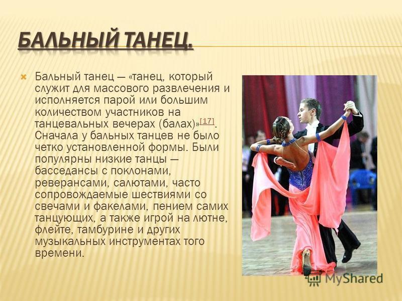Бальный танец «танец, который служит для массового развлечения и исполняется парой или большим количеством участников на танцевальных вечерах (балах)» [17]. Сначала у бальных танцев не было четко установленной формы. Были популярны низкие танцы бассе