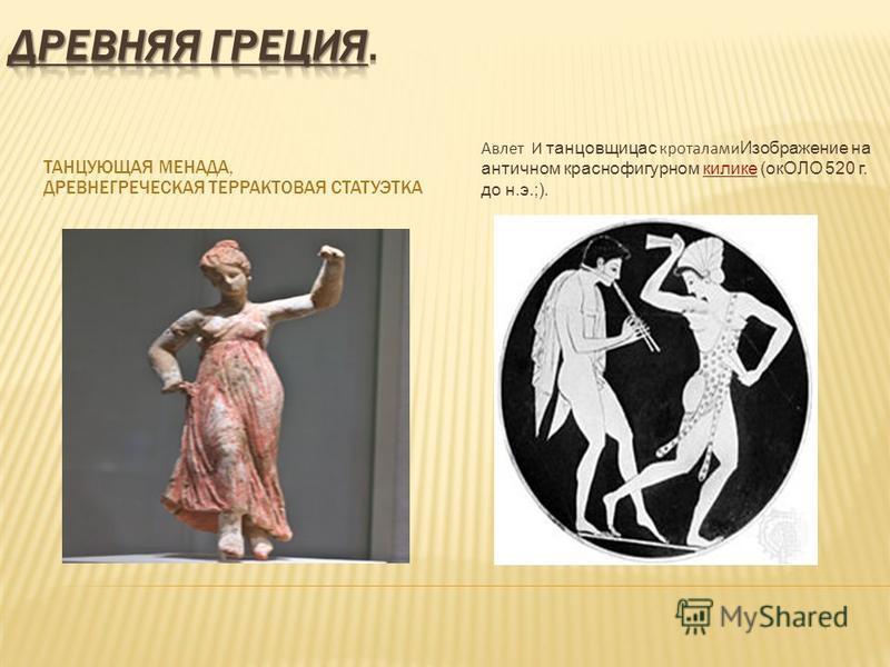 ТАНЦУЮЩАЯ МЕНАДА, ДРЕВНЕГРЕЧЕСКАЯ ТЕРРАКТОВАЯ СТАТУЭТКА Авлет И танцовщица с кроталами Изображение на античном краснофигурном килике (окОЛО 520 г. до н.э.;). килике