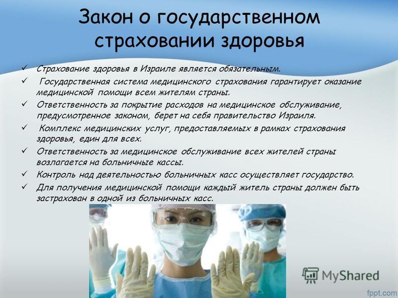Закон о государственном страховании здоровья Страхование здоровья в Израиле является обязательным. Государственная система медицинского страхования гарантирует оказание медицинской помощи всем жителям страны. Ответственность за покрытие расходов на м
