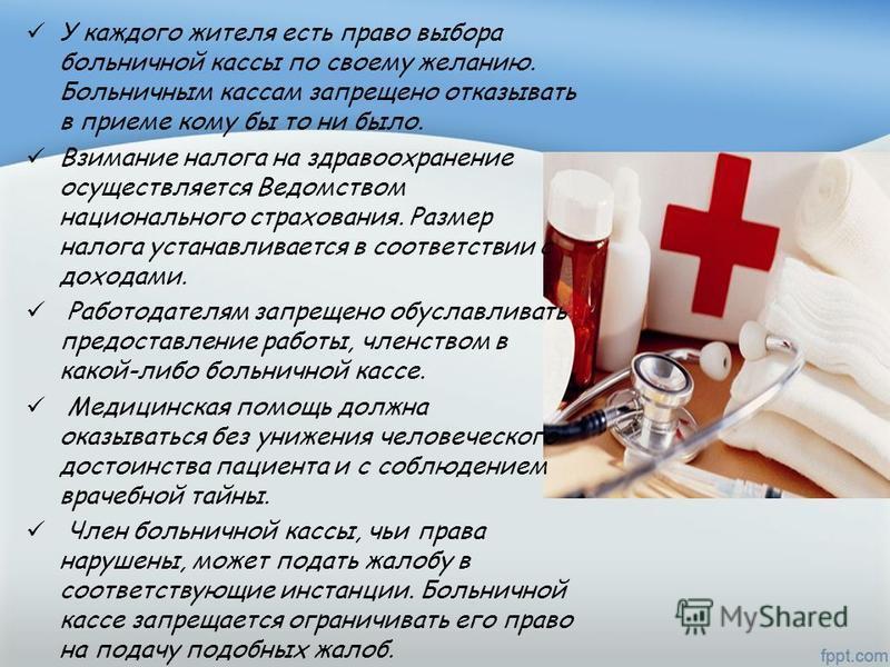 У каждого жителя есть право выбора больничной кассы по своему желанию. Больничным кассам запрещено отказывать в приеме кому бы то ни было. Взимание налога на здравоохранение осуществляется Ведомством национального страхования. Размер налога устанавли