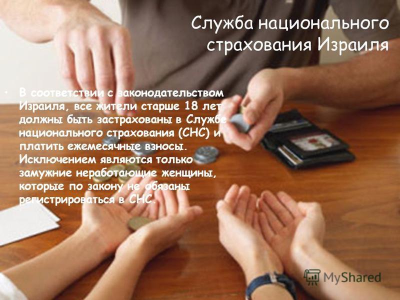 Служба национального страхования Израиля В соответствии с законодательством Израиля, все жители старше 18 лет должны быть застрахованы в Службе национального страхования (СНС) и платить ежемесячные взносы. Исключением являются только замужние неработ