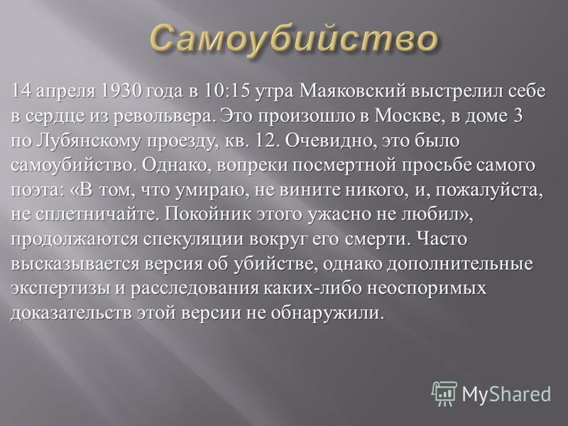 14 апреля 1930 года в 10:15 утра Маяковский выстрелил себе в сердце из револьвера. Это произошло в Москве, в доме 3 по Лубянскому проезду, кв. 12. Очевидно, это было самоубийство. Однако, вопреки посмертной просьбе самого поэта : « В том, что умираю,