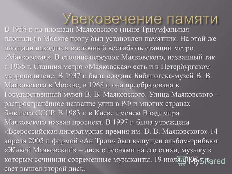 В 1958 г. на площади Маяковского ( ныне Триумфальная площадь ) в Москве поэту был установлен памятник. На этой же площади находится восточный вестибюль станции метро « Маяковская ». В столице переулок Маяковского, названный так в 1935 г. Станция метр