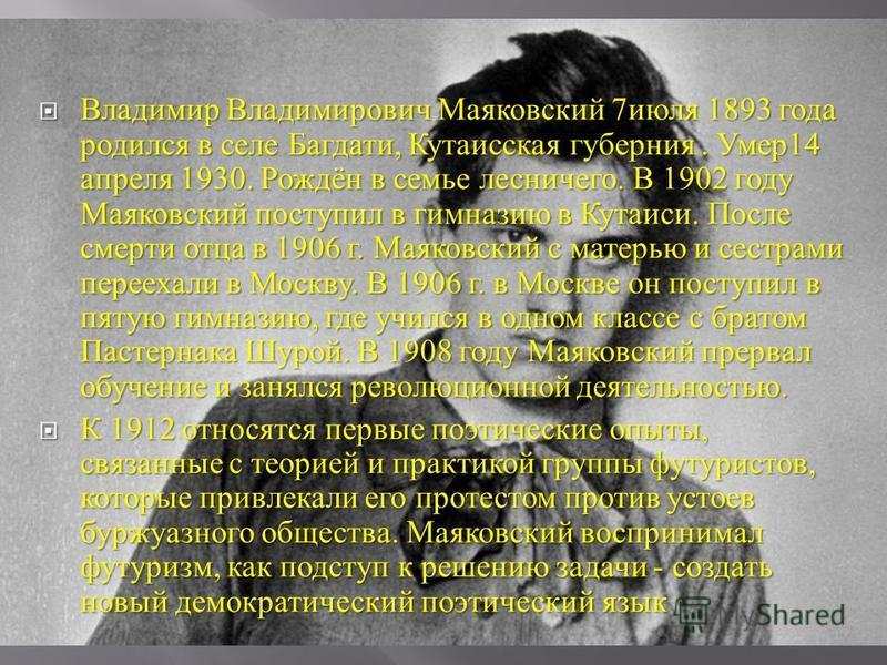 Владимир Владимирович Маяковский 7 июля 1893 года родился в селе Багдати, Кутаисская губерния. Умер 14 апреля 1930. Рождён в семье лесничего. В 1902 году Маяковский поступил в гимназию в Кутаиси. После смерти отца в 1906 г. Маяковский с матерью и сес