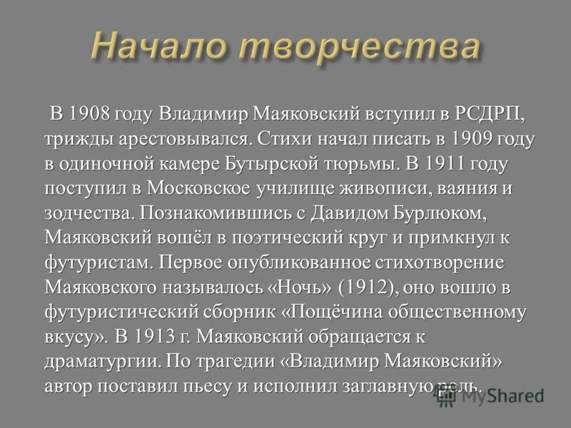 В 1908 году Владимир Маяковский вступил в РСДРП, трижды арестовывался. Стихи начал писать в 1909 году в одиночной камере Бутырской тюрьмы. В 1911 году поступил в Московское училище живописи, ваяния и зодчества. Познакомившись с Давидом Бурлюком, Маяк