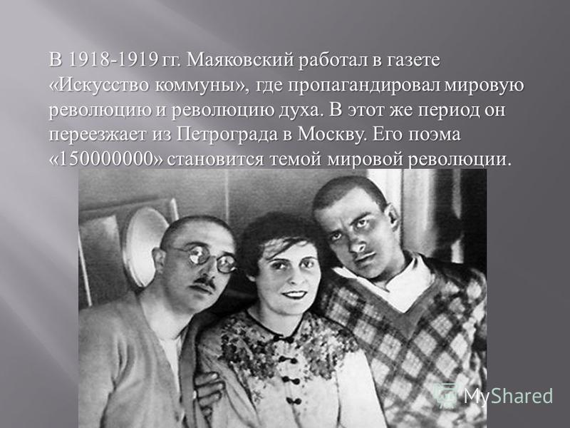 В 1918-1919 гг. Маяковский работал в газете « Искусство коммуны », где пропагандировал мировую революцию и революцию духа. В этот же период он переезжает из Петрограда в Москву. Его поэма «150000000» становится темой мировой революции В 1918-1919 гг.