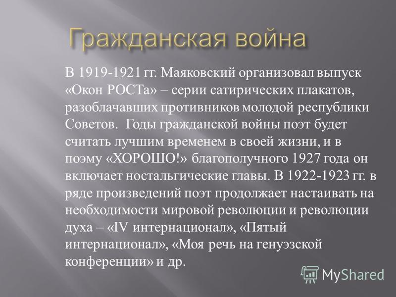 В 1919-1921 гг. Маяковский организовал выпуск « Окон РОСТа » – серии сатирических плакатов, разоблачавших противников молодой республики Советов. Годы гражданской войны поэт будет считать лучшим временем в своей жизни, и в поэму « ХОРОШО !» благополу