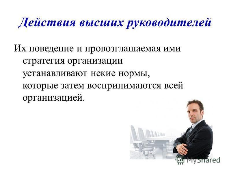 Действия высших руководителей Их поведение и провозглашаемая ими стратегия организации устанавливают некие нормы, которые затем воспринимаются всей организацией.