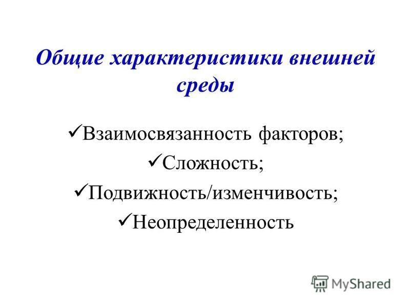 Общие характеристики внешней среды Взаимосвязанность факторов; Сложность; Подвижность/изменчивость; Неопределенность