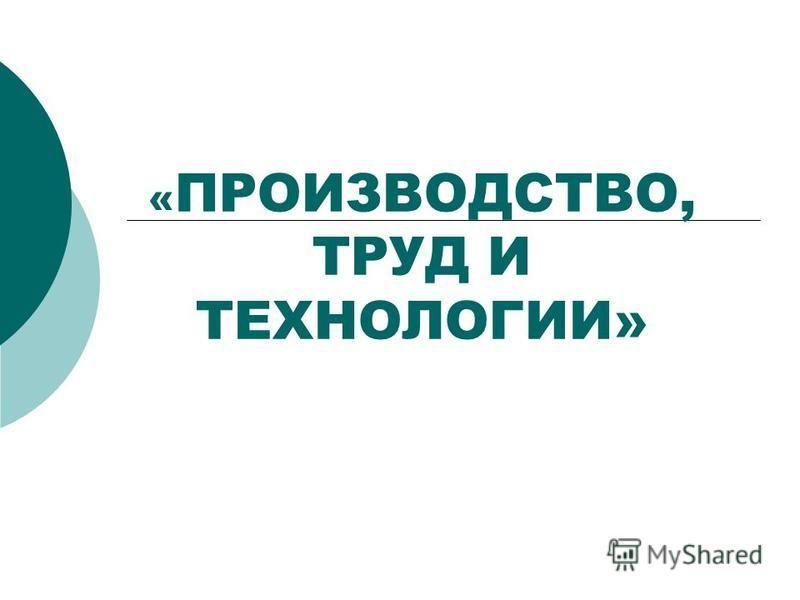 « ПРОИЗВОДСТВО, ТРУД И ТЕХНОЛОГИИ»