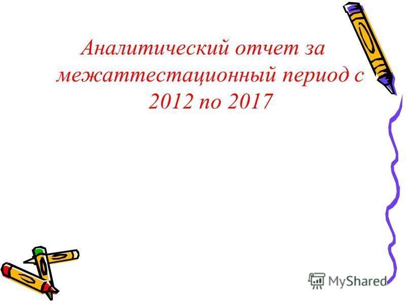 Аналитический отчет за межаттестационный период с 2012 по 2017