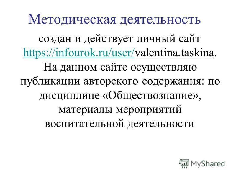 Методическая деятельность создан и действует личный сайт https://infourok.ru/user/valentina.taskina. На данном сайте осуществляю публикации авторского содержания: по дисциплине «Обществознание», материалы мероприятий воспитательной деятельности. http