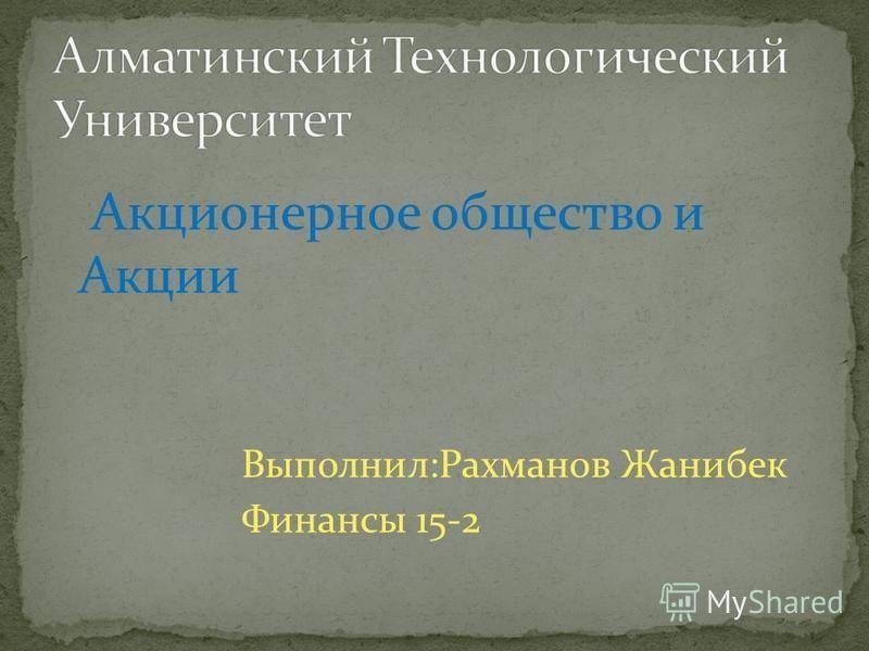 Акционерное общество и Акции Выполнил:Рахманов Жанибек Финансы 15-2