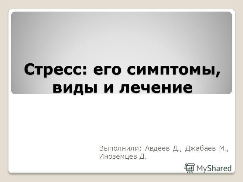 Стресс: его симптомы, виды и лечение Выполнили: Авдеев Д., Джабаев М., Иноземцев Д.