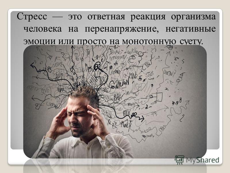 Стресс это ответная реакция организма человека на перенапряжение, негативные эмоции или просто на монотонную суету.
