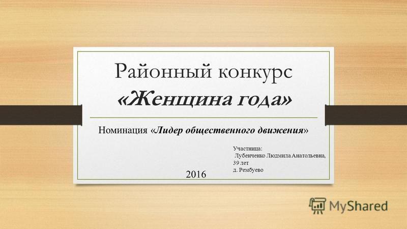 Районный конкурс «Женщина года» Номинация «Лидер общественного движения» Участница: Лубенченко Людмила Анатольевна, 39 лет д. Рембуево 2016
