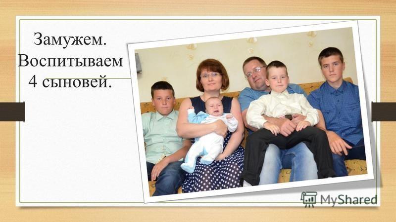 Замужем. Воспитываем 4 сыновей.