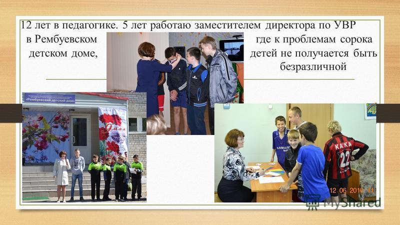 12 лет в педагогике. 5 лет работаю заместителем директора по УВР в Рембуевском где к проблемам сорока детском доме, детей не получается быть безразличной