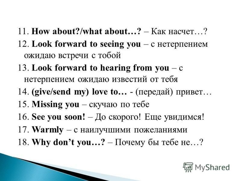 11. How about?/what about…? – Как насчет…? 12. Look forward to seeing you – с нетерпением ожидаю встречи с тобой 13. Look forward to hearing from you – с нетерпением ожидаю известий от тебя 14. (give/send my) love to… - (передай) привет… 15. Missing